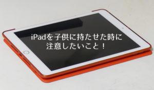 小学生にiPadを持たせるのが心配な方へ!対策と注意点をまとめました。