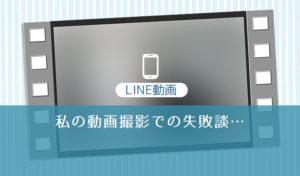 LINE動画の失敗談