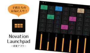 小学生がどハマり!初心者でもすぐに楽しめる音楽iPadアプリNovation Launchpad