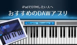 iPadでDTMをするならオススメしたいDAWアプリ3選!MusicStudioは初心者でも簡単に使えるよ。