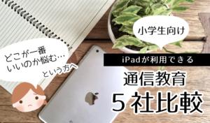 iPadで家庭学習もできる!小学生向け「通信教育・学習教材」の5社比較まとめ。