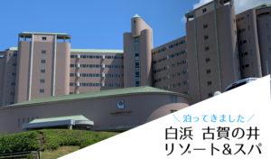 白浜古賀の井リゾート&スパへ泊ってきました。ファミリーにおすすめの周辺施設もご紹介!