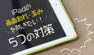 iPadの画面割れ歪みを防ぎたい!5つの対策